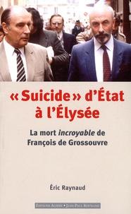 """Eric Raynaud - """"Suicide"""" d'Etat à l'Elysée - La mort incroyable de François de Grossouvre."""