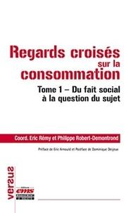 Eric Rémy et Philippe Robert-Demontrond - Regards croisés sur la consommation - Tome 1, Du fait social à la question du sujet.