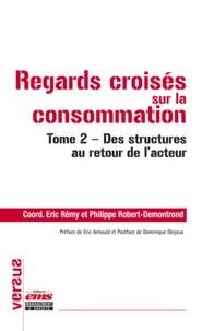 Eric Rémy et Philippe Robert-Demontrond - Regards croisés sur la consommation - Tome 2, Des structures au retour de l'acteur.