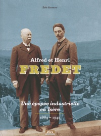 Eric Robert - Alfred et Henri Fredet - Une épopée industrielle en Isère (1864-1942).