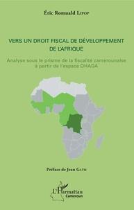 Eric Romuald Lipop - Vers un droit fiscal de développement de l'Afrique - Analyse sous le prisme de la fiscalité camerounaise à partir de l'espace OHADA.