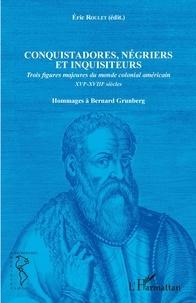Eric Roulet - Conquistadores, négriers et inquisiteurs - Trois figures majeures du monde colonial américain XVIe-XVIIIe siècles - Hommages à Bernard Grunberg.