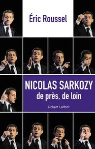 Eric Roussel - Nicolas Sarkozy - De près, de loin.
