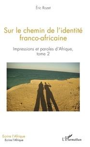 Eric Rozet - Impressions et paroles d'Afrique - Tome 2, Sur le chemin de l'identité franco-africaine.
