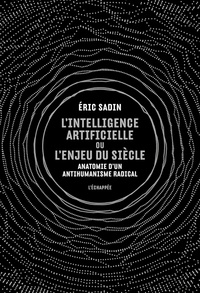 Eric Sadin - L'intelligence artificielle ou l'enjeu du siècle - Anatomie d'un antihumanisme radical.