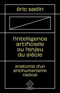 Eric Sadin - L' Intelligence artificielle ou l'Enjeu du siècle - Anatomie d'un antihumanisme radical.