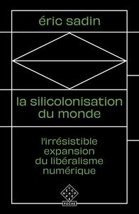Eric Sadin - La Silicolonisation du monde - L'irrésistible expansion du libéralisme numérique.