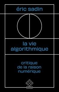 Eric Sadin - La vie algorithmique - Critique de la raison numérique.