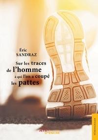 Eric Sandraz - Sur les traces de l'homme à qui l'on a coupé les pattes.