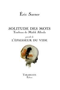 Eric Sarner - Solitude des mots - Tombeau de Malek Alloula - Précédé de L'épaisseur du vide.