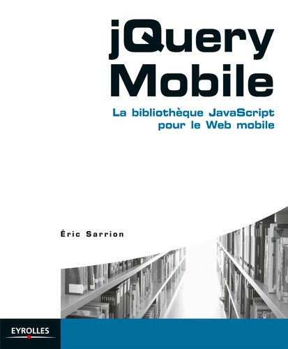 Eric Sarrion - jQuery Mobile - La bibliothèque JavaScript pour le Web mobile.