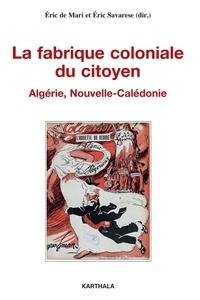 Eric Savarese et Eric de Mari - La fabrique coloniale du citoyen - Algérie, Nouvelle-Calédonie.