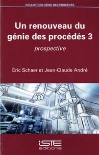 Eric Schaer et Jean-Claude André - Un renouveau du génie des procédés 3 - Prospective.