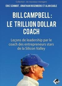Eric Schmidt et Jonathan Rosenberg - Bill Campbell : le Trillion dollar coach - Leçons de leadership du coach des entrepreneurs stars de la Silicon Valley.