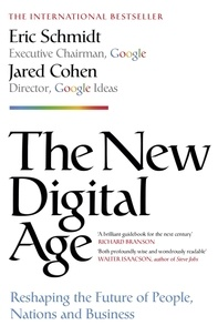 Eric Schmidt et Jared Cohen - The New Digital Age - Reshaping the Future of People, Nations and Business.