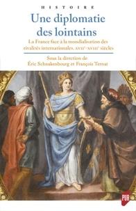 Eric Schnakenbourg et François Ternat - Une diplomatie des lointains - La France face à la mondialisation des rivalités internationales, XVIIe-XVIIIe s.