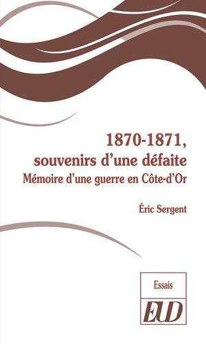 Eric Sergent - 1870-1871, souvenirs d'une défaite - Mémoire d'une guerre en Côte-d'Or.
