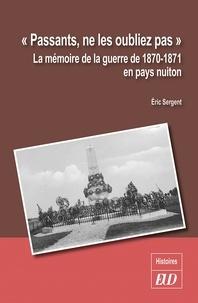 """Eric Sergent - """"Passants, ne les oubliez pas"""" - La mémoire de la guerre de 1870-1871 en pays nuiton."""