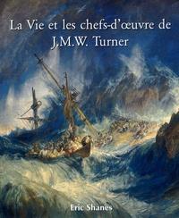Eric Shanes - La Vie et les chefs-d'oeuvre de J.M.W. Turner.