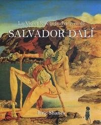 Eric Shanes - La vie et les chefs-d'oeuvre de Salvador Dali.