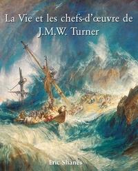 Eric Shanes - La Vie et les chefs-d'ouvre de J.M.W. Turner.