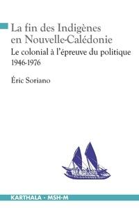 Eric Soriano - La fin des indigènes en Nouvelle-Calédonie - Le colonial à l'épreuve du politique (1946-1976).