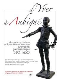 Eric Surget - D'Yver à Aubigné - Des poètes et conteurs en Poitou, Aunis et Saintonge au temps des guerres de religion (1560-1630).