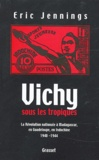 Eric-T Jennings - Vichy sous les tropiques - La Révolution nationale à Madagascar, en Guadeloupe, en Indochine 1940-1944.