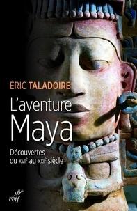 Eric Taladoire - L'aventure Maya - Découverte du XVIe au XXIe siècle.
