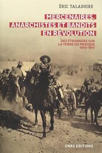 Eric Taladoire - Mercenaires, anarchistes et bandits en révolution - Des étrangers sur la terre du Mexique 1910-1917.