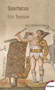Eric Teyssier - Spartacus - Entre le mythe et l'histoire.