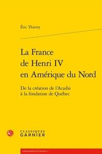 Ebooks Portugal téléchargement gratuit La France de Henri IV en Amérique du Nord  - De la création de l'Acadie à la fondation de Québec CHM RTF par Eric Thierry (Litterature Francaise) 9782406098164