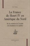 Eric Thierry - La France de Henri IV en Amérique du Nord - De la création de l'Acadie à la fondation de Québec.