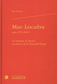 Eric Thierry - Marc Lescarbot (vers 1570-1641) - Un homme de plume au service de la Nouvelle-France.