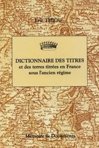 Eric Thiou - Dictionnaire des titres et des terres titrées en France sous l'Ancien Régime (principautés, marquisats, comtés, vicomtés, baronnies).