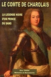 Eric Thiou - Le comte de Charolais (1700-1760) - La légende noire d'un prince du sang.