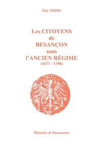 Eric Thiou - Les Citoyens de Besançon sous l'Ancien Régime (1677-1790).
