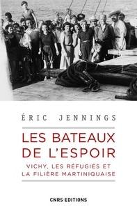 Eric Thomas Jennings - Les bateaux de l'espoir - Vichy, les réfugiés et la filière martiniquaise.