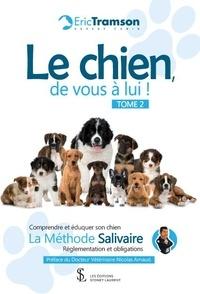 Eric Tramson - Le chien, de vous à lui ! - Tome 2. Comprendre et éduquer son chien ; La méthode salivaire ; Réglementations et obligations.
