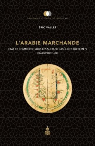 Eric Vallet - L'Arabie marchande - Etat et commerce sous les sultans rasûlides du Yémen (626-858/1229-1454).