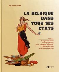 Eric Van den Abeele - La Belgique dans tous ses états - 400 ans de représentations iconographiques dans l'imagerie populaire, l'affiche politique et le dessin de presse.