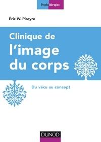 Eric W. Pireyre - Clinique de l'image du corps - Du vécu au concept.
