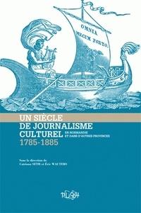 Eric Wauters et Catriona Seth - Un siècle de journalisme culturel en Normandie et dans les autres provinces (1785-1885).