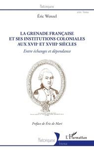 Eric Wenzel - La Grenade française et ses institutions coloniales aux XVIIe et XVIIIe siècles - Entre échanges et dépendance.