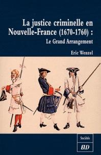 Eric Wenzel - La justice criminelle en Nouvelle-France (1670-1760) - Le Grand Arrangement.