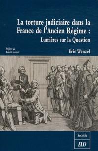 Eric Wenzel - La torture judiciaire dans la France de l'Ancien Régime : Lumières sur la Question.