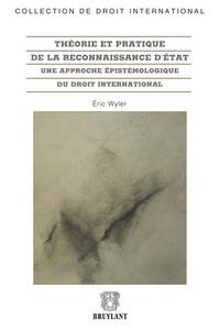 Eric Wyler - Théorie pratique de la reconnaissance d'Etat - Une approche épistémologique du droit international.