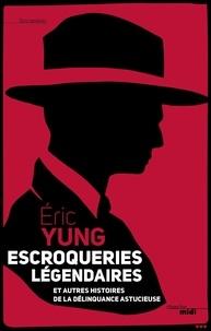 Eric Yung - Escrocs légendaires - Et autres histoires de la délinquance astucieuse.