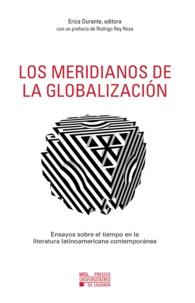 Erica Durante - Los meridianos de la globalizacion - Ensayos sobre el tiempo en la literatura latinoamericana contemporanea.