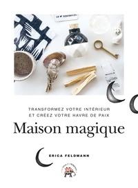 Erica Feldmann - Maison magique - Transformez votre intérieur et créez votre havre de paix.